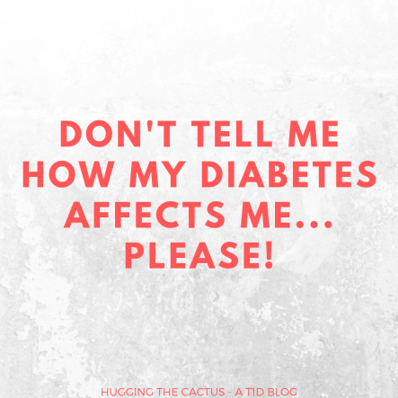 please, don't tell me how my diabetes affects me